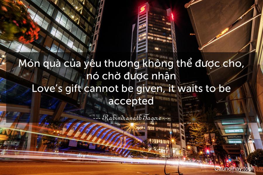 Món quà của yêu thương không thể được cho, nó chờ được nhận. Love's gift cannot be given, it waits to be accepted.