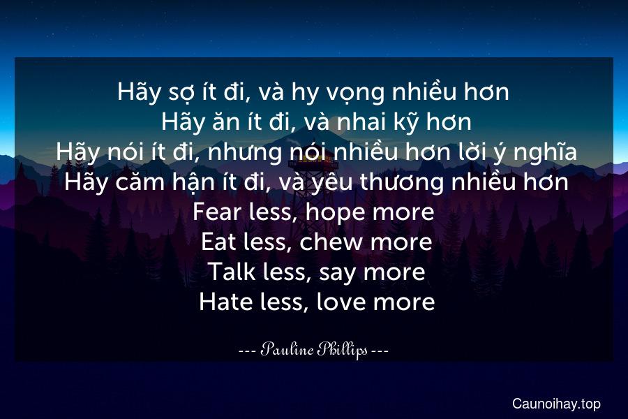 Hãy sợ ít đi, và hy vọng nhiều hơn. Hãy ăn ít đi, và nhai kỹ hơn. Hãy nói ít đi, nhưng nói nhiều hơn lời ý nghĩa. Hãy căm hận ít đi, và yêu thương nhiều hơn. Fear less, hope more. Eat less, chew more. Talk less, say more. Hate less, love more.