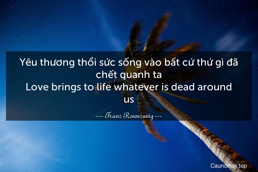 Yêu thương thổi sức sống vào bất cứ thứ gì đã chết quanh ta. Love brings to life whatever is dead around us.