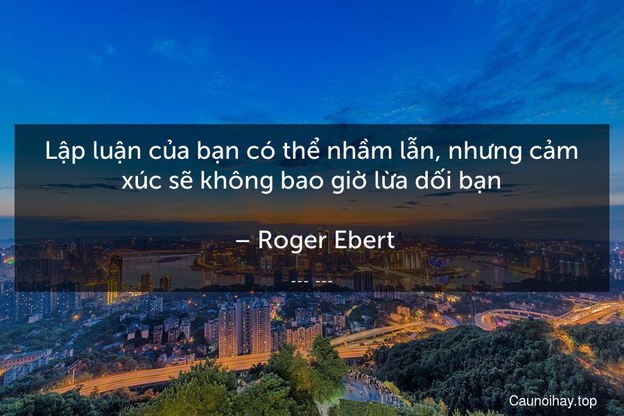 Lập luận của bạn có thể nhầm lẫn, nhưng cảm xúc sẽ không bao giờ lừa dối bạn.  – Roger Ebert