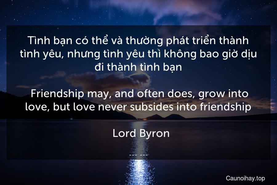 Tình bạn có thể và thường phát triển thành tình yêu, nhưng tình yêu thì không bao giờ dịu đi thành tình bạn.  Friendship may, and often does, grow into love, but love never subsides into friendship.  -Lord Byron