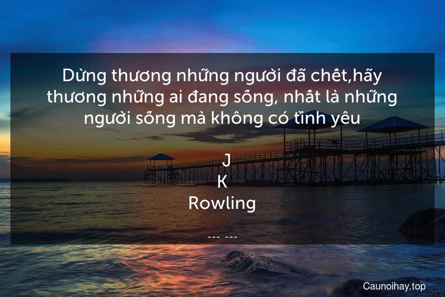 Dừng thương những người đã chết,hãy thương những ai đang sống, nhất là những người sống mà không có tình yêu.  -J.K.Rowling
