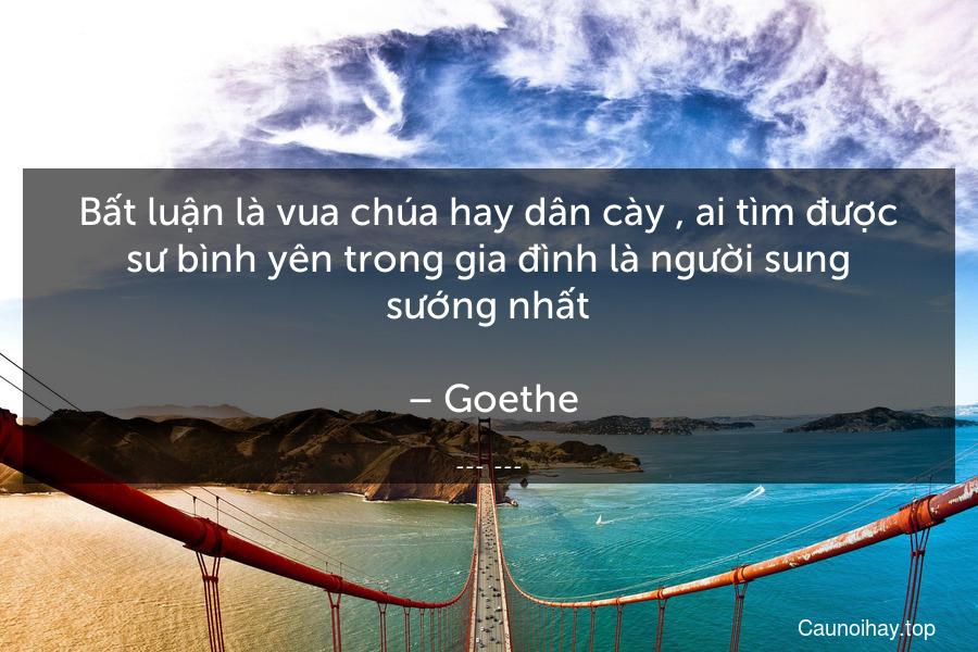 Bất luận là vua chúa hay dân cày , ai tìm được sư bình yên trong gia đình là người sung sướng nhất.  – Goethe