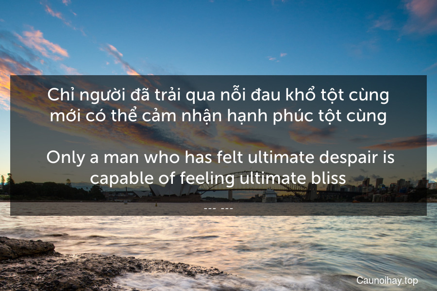 Chỉ người đã trải qua nỗi đau khổ tột cùng mới có thể cảm nhận hạnh phúc tột cùng.  Only a man who has felt ultimate despair is capable of feeling ultimate bliss.