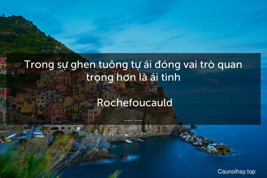 Trong sự ghen tuông tự ái đóng vai trò quan trọng hơn là ái tình.  Rochefoucauld