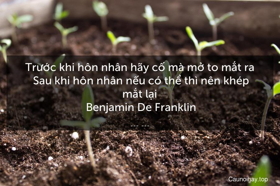 Trước khi hôn nhân hãy cố mà mở to mắt ra  Sau khi hôn nhân nếu có thể thì nên khép mắt lại  Benjamin De Franklin