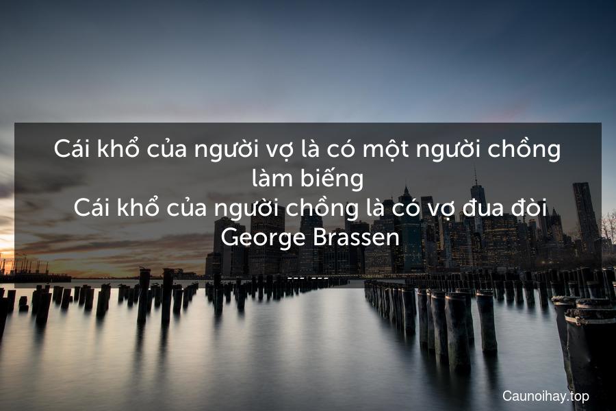 Cái khổ của người vợ là có một người chồng làm biếng  Cái khổ của người chồng là có vợ đua đòi  George Brassen