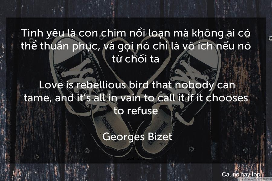 Tình yêu là con chim nổi loạn mà không ai có thể thuần phục, và gọi nó chỉ là vô ích nếu nó từ chối ta.  Love is rebellious bird that nobody can tame, and it's all in vain to call it if it chooses to refuse.  Georges Bizet