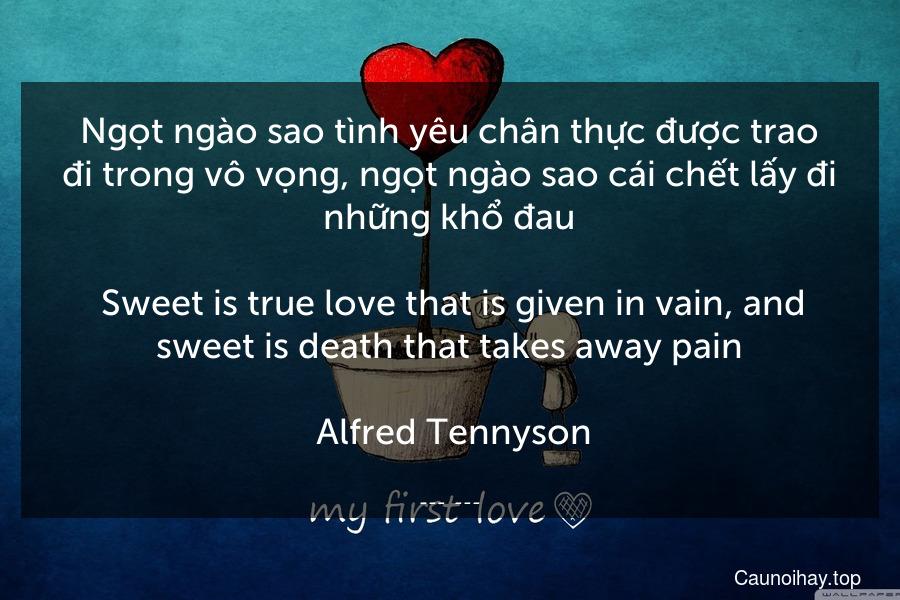 Ngọt ngào sao tình yêu chân thực được trao đi trong vô vọng, ngọt ngào sao cái chết lấy đi những khổ đau.  Sweet is true love that is given in vain, and sweet is death that takes away pain.  Alfred Tennyson