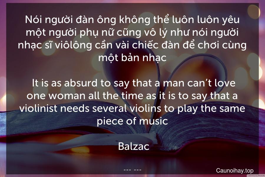 Nói người đàn ông không thể luôn luôn yêu một người phụ nữ cũng vô lý như nói người nhạc sĩ viôlông cần vài chiếc đàn để chơi cùng một bản nhạc.  It is as absurd to say that a man can't love one woman all the time as it is to say that a violinist needs several violins to play the same piece of music.  Balzac