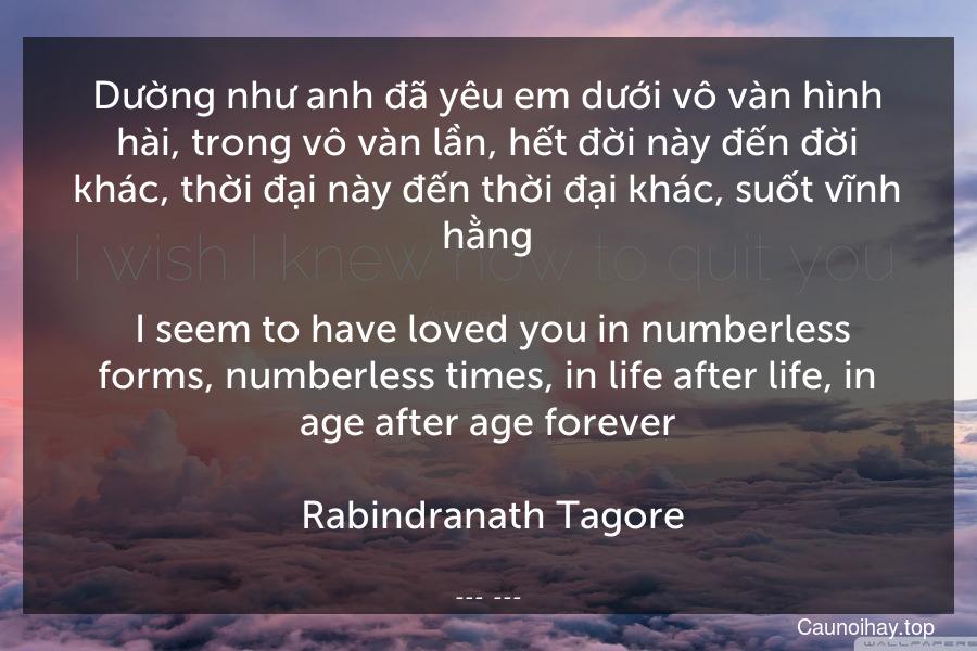 Dường như anh đã yêu em dưới vô vàn hình hài, trong vô vàn lần, hết đời này đến đời khác, thời đại này đến thời đại khác, suốt vĩnh hằng.  I seem to have loved you in numberless forms, numberless times, in life after life, in age after age forever.  Rabindranath Tagore