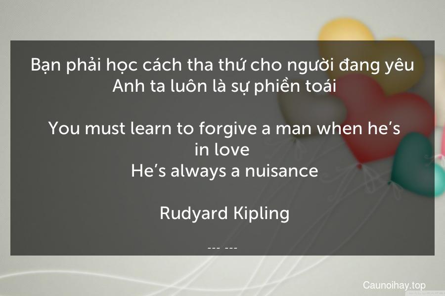 Bạn phải học cách tha thứ cho người đang yêu. Anh ta luôn là sự phiền toái.  You must learn to forgive a man when he's in love. He's always a nuisance.  Rudyard Kipling