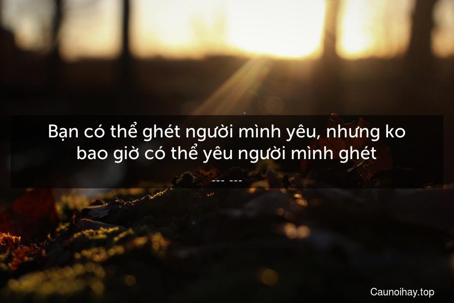 Bạn có thể ghét người mình yêu, nhưng ko bao giờ có thể yêu người mình ghét.