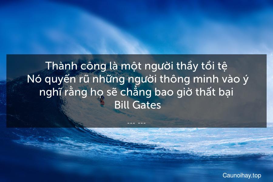 Thành công là một người thầy tồi tệ. Nó quyến rũ những người thông minh vào ý nghĩ rằng họ sẽ chẳng bao giờ thất bại. Bill Gates