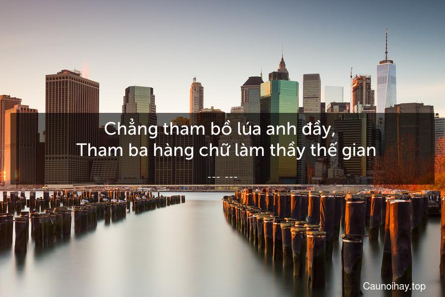 Chẳng tham bồ lúa anh đầy,    Tham ba hàng chữ làm thầy thế gian.