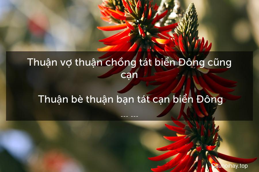Thuận vợ thuận chồng tát biển Đông cũng cạn.  Thuận bè thuận bạn tát cạn biển Đông.