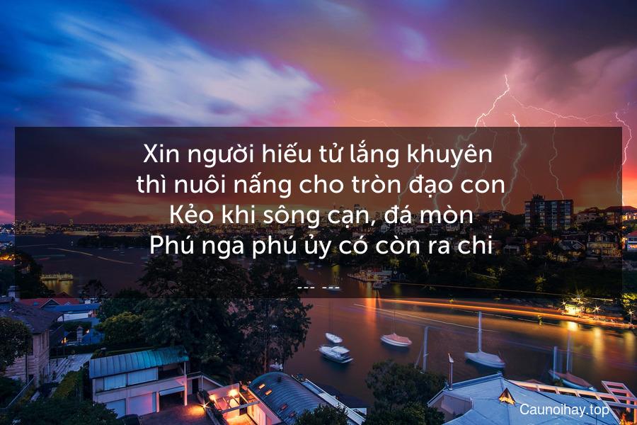 Xin người hiếu tử lắng khuyên  thì nuôi nấng cho tròn đạo con  Kẻo khi sông cạn, đá mòn  Phú nga phú ủy có còn ra chi.