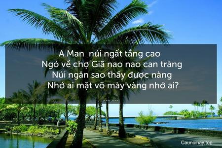A Man  núi ngất tầng cao    Ngó về chợ Giã nao nao can tràng    Núi ngăn sao thấy được nàng    Nhớ ai mặt võ mày vàng nhớ ai?