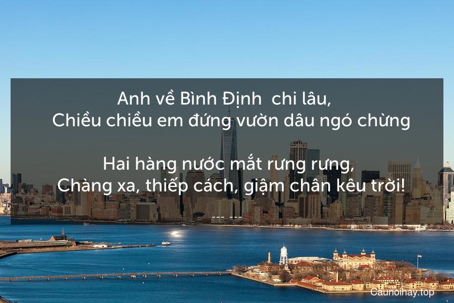 Anh về Bình Định  chi lâu,    Chiều chiều em đứng vườn dâu ngó chừng.    Hai hàng nước mắt rưng rưng,    Chàng xa, thiếp cách, giậm chân kêu trời!